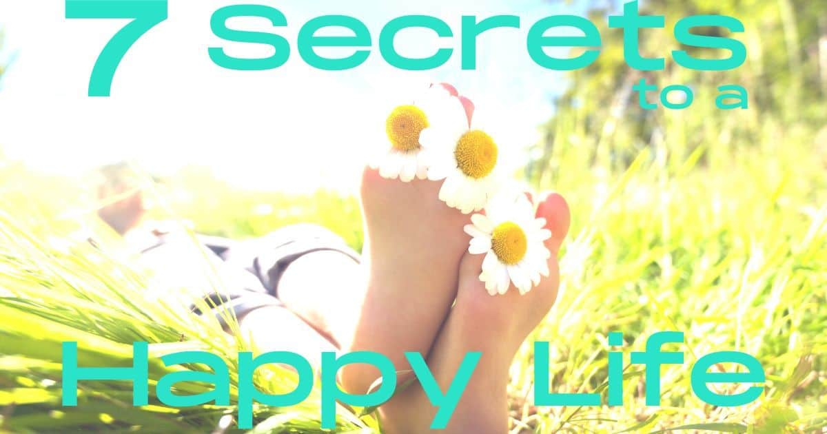 How to Live a Happy Life: 7 Secrets that Actually Work